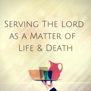 serving-the-lord-as-a-matter-of-life-death